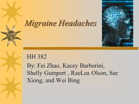 Migraine Headaches HH 382 By: Fei Zhao, Kacey Barberini, Shelly Gumpert, RaeLea Olson, See Xiong, and Wei Bing.