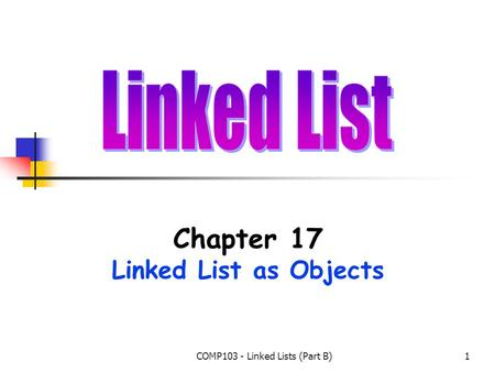 COMP103 - Linked Lists (Part B)1 Chapter 17 Linked List as Objects.