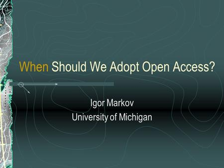 When Should We Adopt Open Access? Igor Markov University of Michigan.