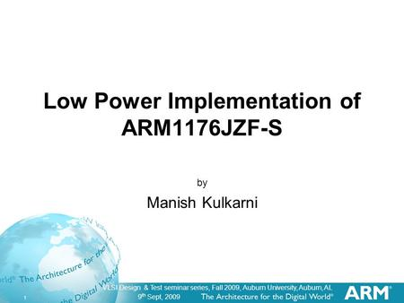 9 th Sept, 2009 1 VLSI Design & Test seminar series, Fall 2009, Auburn University, Auburn, AL Low Power Implementation of ARM1176JZF-S by Manish Kulkarni.