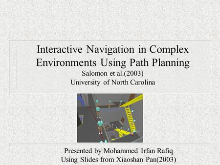 Interactive Navigation in Complex Environments Using Path Planning Salomon et al.(2003) University of North Carolina Presented by Mohammed Irfan Rafiq.