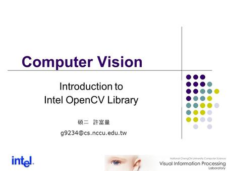 Computer Vision 碩二 許富量 Introduction to Intel OpenCV Library.