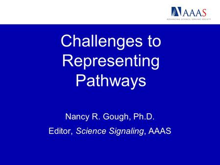 Challenges to Representing Pathways Nancy R. Gough, Ph.D. Editor, Science Signaling, AAAS.
