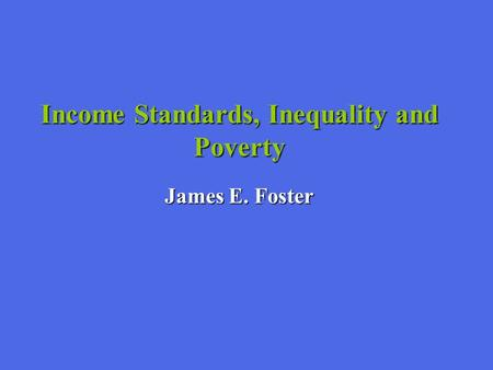 Income Standards, Inequality and Poverty James E. Foster.