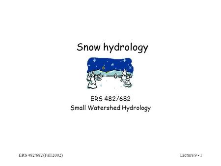Lecture 9 - 1 ERS 482/682 (Fall 2002) Snow hydrology ERS 482/682 Small Watershed Hydrology.