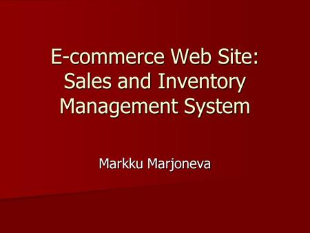 E-commerce Web Site: Sales and Inventory Management System Markku Marjoneva.