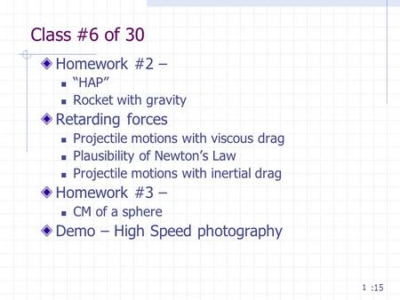 "1 Class #6 of 30 Homework #2 – ""HAP"" Rocket with gravity Retarding forces Projectile motions with viscous drag Plausibility of Newton's Law Projectile."