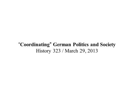 """Coordinating"" German Politics and Society History 323 / March 29, 2013."