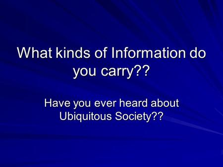 What kinds of Information do you carry?? Have you ever heard about Ubiquitous Society??