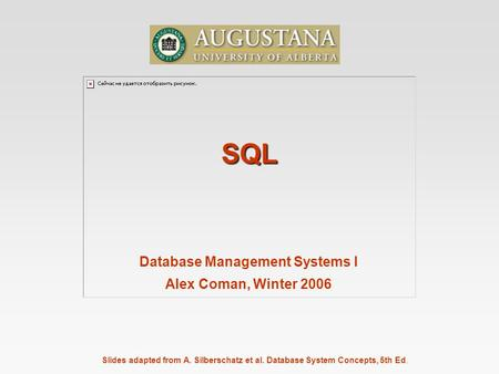 Slides adapted from A. Silberschatz et al. Database System Concepts, 5th Ed. SQL Database Management Systems I Alex Coman, Winter 2006.