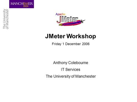 JMeter Workshop Friday 1 December 2006 Anthony Colebourne IT Services The University of Manchester.