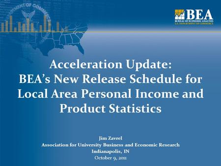 Acceleration Update: BEA's New Release Schedule for Local Area Personal Income and Product Statistics Jim Zavrel Association for University Business and.