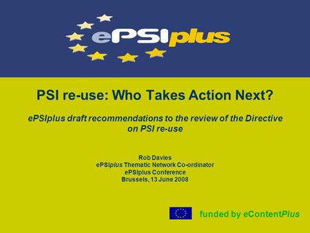 PSI re-use: Who Takes Action Next? ePSIplus draft recommendations to the review of the Directive on PSI re-use Rob Davies ePSIplus Thematic Network Co-ordinator.