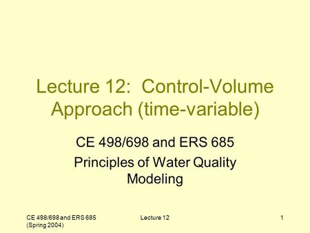 CE 498/698 and ERS 685 (Spring 2004) Lecture 121 Lecture 12: Control-Volume Approach (time-variable) CE 498/698 and ERS 685 Principles of Water Quality.