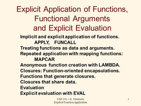 CSE 341 -- S. Tanimoto Explicit Function Application 1 Explicit Application of Functions, Functional Arguments and Explicit Evaluation Implicit and explicit.