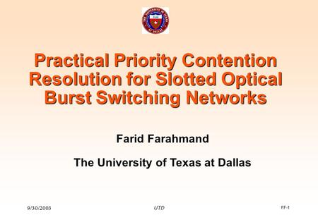 FF-1 9/30/2003 UTD Practical Priority Contention Resolution for Slotted Optical Burst Switching Networks Farid Farahmand The University of Texas at Dallas.