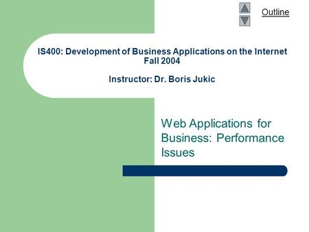 Outline IS400: Development of Business Applications on the Internet Fall 2004 Instructor: Dr. Boris Jukic Web Applications for Business: Performance Issues.
