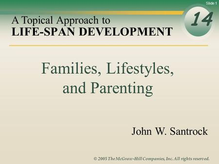 Slide 1 © 2005 The McGraw-Hill Companies, Inc. All rights reserved. LIFE-SPAN DEVELOPMENT 14 A Topical Approach to John W. Santrock Families, Lifestyles,