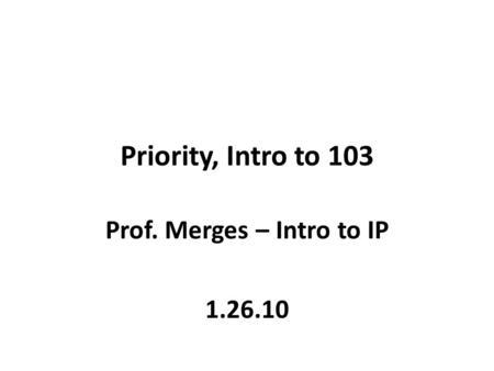 Priority, Intro to 103 Prof. Merges – Intro to IP 1.26.10.