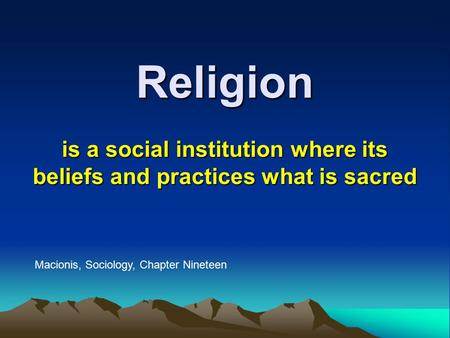 Religion is a social institution where its beliefs and practices what is sacred Macionis, Sociology, Chapter Nineteen.