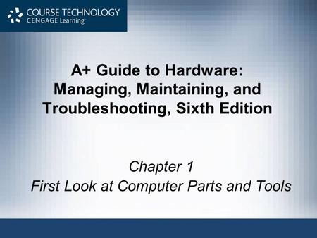 A+ Guide to Hardware: Managing, Maintaining, and Troubleshooting, Sixth Edition Chapter 1 First Look at Computer Parts and Tools.