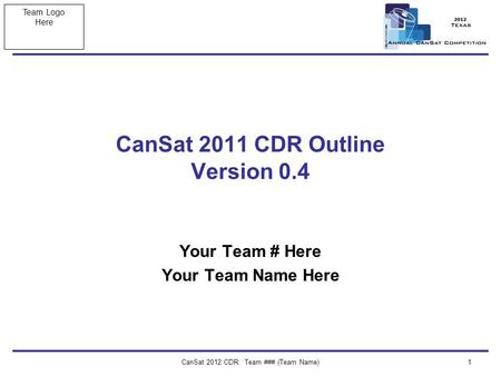 Team Logo Here CanSat 2012 CDR: Team ### (Team Name)1 CanSat 2011 CDR Outline Version 0.4 Your Team # Here Your Team Name Here.