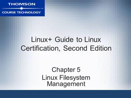 Linux+ Guide to Linux Certification, Second Edition Chapter 5 Linux Filesystem Management.