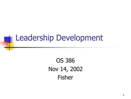 1 Leadership Development OS 386 Nov 14, 2002 Fisher.