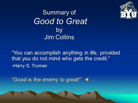 "Summary of Good to Great by Jim Collins ""You can accomplish anything in life, provided that you do not mind who gets the credit."" - Harry S. Truman ""Good."