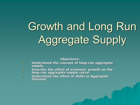 Growth and Long Run Aggregate Supply Objectives: 1. Understand the concept of long-run aggregate supply. 2. Describe the effect of economic growth on the.