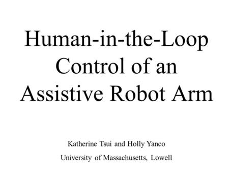 Human-in-the-Loop Control of an Assistive Robot Arm Katherine Tsui and Holly Yanco University of Massachusetts, Lowell.