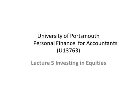 University of Portsmouth Personal Finance for Accountants (U13763) Lecture 5 Investing in Equities.