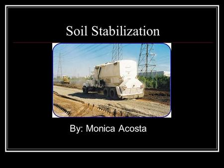Soil Stabilization By: Monica Acosta. Overview What is Soil Stabilization? History Types of Stabilizers Lime Portland Cement Placement Conclusion.