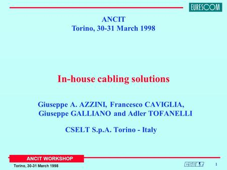 Torino, 30-31 March 1998 ANCIT WORKSHOP 1 In-house cabling solutions Giuseppe A. AZZINI, Francesco CAVIGLIA, Giuseppe GALLIANO and Adler TOFANELLI CSELT.