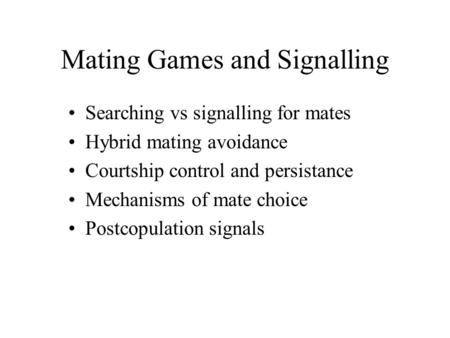 Mating Games and Signalling Searching vs signalling for mates Hybrid mating avoidance Courtship control and persistance Mechanisms of mate choice Postcopulation.