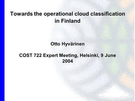Towards the operational cloud classification in Finland Otto Hyvärinen COST 722 Expert Meeting, Helsinki, 9 June 2004.