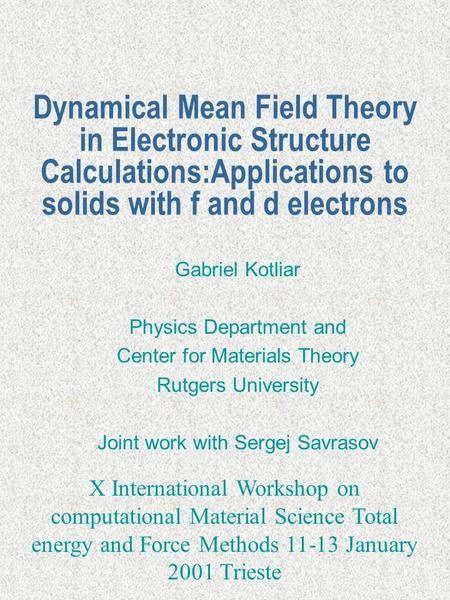 Dynamical Mean Field Theory in Electronic Structure Calculations:Applications to solids with f and d electrons Gabriel Kotliar Physics Department and Center.