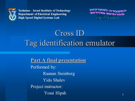 1 Cross ID Tag identification emulator Part A final presentation Performed by: Raanan Steinberg Yido Shalev Project instructor: Yossi Hipsh Technion –