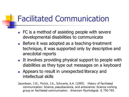 Facilitated Communication FC is a method of assisting people with severe developmental disabilities to communicate Before it was adopted as a teaching-treatment.