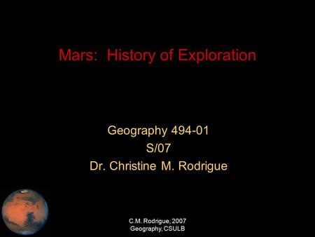 C.M. Rodrigue, 2007 Geography, CSULB Mars: History of Exploration Geography 494-01 S/07 Dr. Christine M. Rodrigue.
