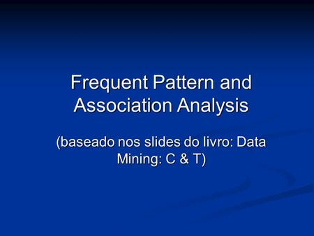 Frequent Pattern and Association Analysis (baseado nos slides do livro: Data Mining: C & T)