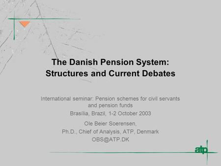 The Danish Pension System: Structures and Current Debates International seminar: Pension schemes for civil servants and pension funds Brasília, Brazil,