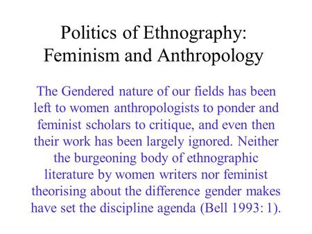 Politics of Ethnography: Feminism and Anthropology The Gendered nature of our fields has been left to women anthropologists to ponder and feminist scholars.