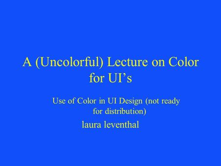 A (Uncolorful) Lecture on Color for UI's Use of Color in UI Design (not ready for distribution) laura leventhal.