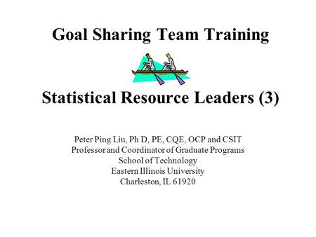 Goal Sharing Team Training Statistical Resource Leaders (3) Peter Ping Liu, Ph D, PE, CQE, OCP and CSIT Professor and Coordinator of Graduate Programs.