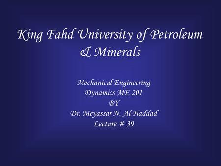 King Fahd University of Petroleum & Minerals Mechanical Engineering Dynamics ME 201 BY Dr. Meyassar N. Al-Haddad Lecture # 39.