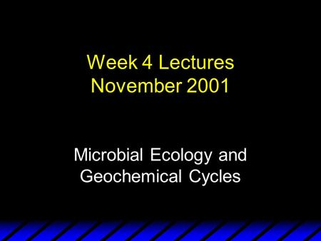 Week 4 Lectures November 2001 Microbial Ecology and Geochemical Cycles.