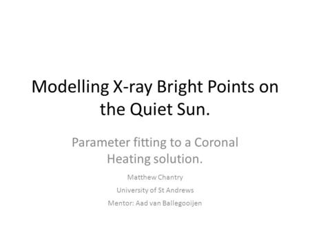Modelling X-ray Bright Points on the Quiet Sun. Parameter fitting to a Coronal Heating solution. Matthew Chantry Mentor: Aad van Ballegooijen University.