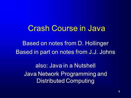 1 Crash Course in Java Based on notes from D. Hollinger Based in part on notes from J.J. Johns also: Java in a Nutshell Java Network Programming and Distributed.