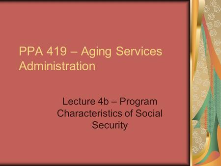 PPA 419 – Aging Services Administration Lecture 4b – Program Characteristics of Social Security.